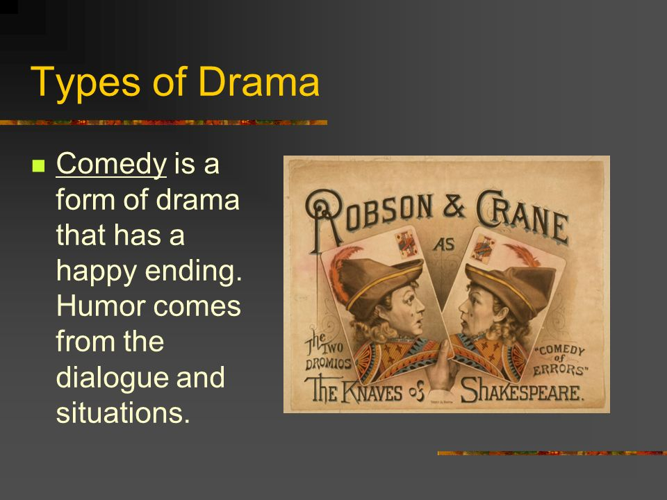 Types of Drama Comedy is a form of drama that has a happy ending.