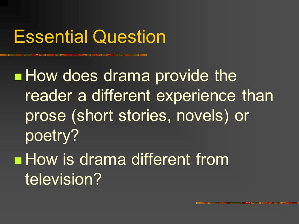 Essential Question How does drama provide the reader a different experience than prose (short stories, novels) or poetry