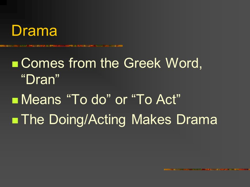Drama Comes from the Greek Word, Dran Means To do or To Act