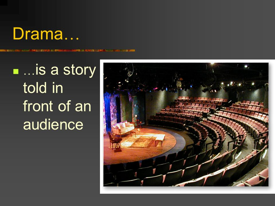 Drama… …is a story told in front of an audience