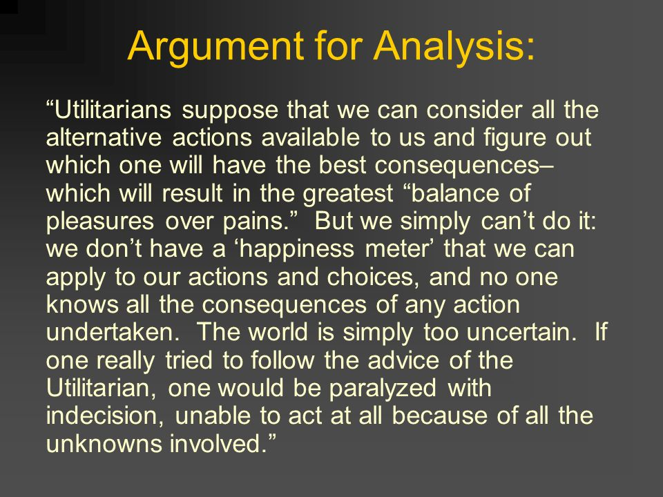 argument for utilitarianism Summary utilitarianism, by john stuart mill, is an essay written to provide support for the value of utilitarianism as a moral theory, and to respond to misconceptions about it mill defines utilitarianism as a theory based on the principle that actions are right in proportion as they tend to promote happiness, wrong as they tend to produce the reverse of happiness.