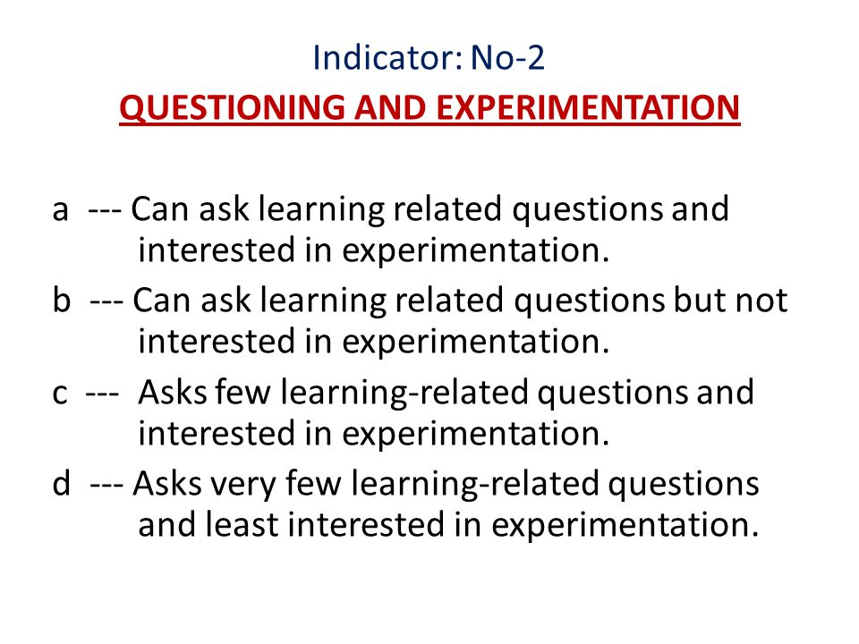 Indicator: No-2 QUESTIONING AND EXPERIMENTATION a --- Can ask learning related questions and interested in experimentation.