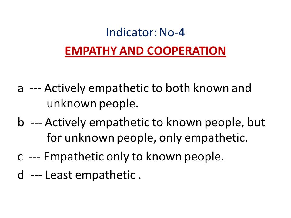 Indicator: No-4 EMPATHY AND COOPERATION a --- Actively empathetic to both known and unknown people.