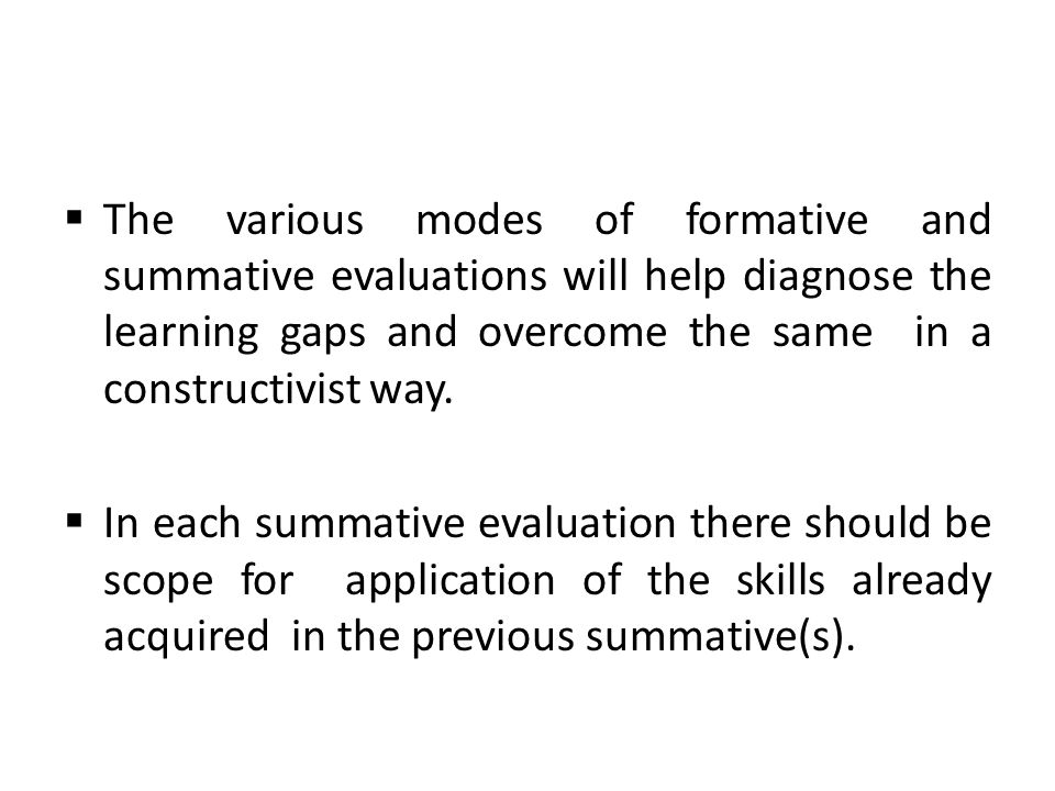 The various modes of formative and summative evaluations will help diagnose the learning gaps and overcome the same in a constructivist way.