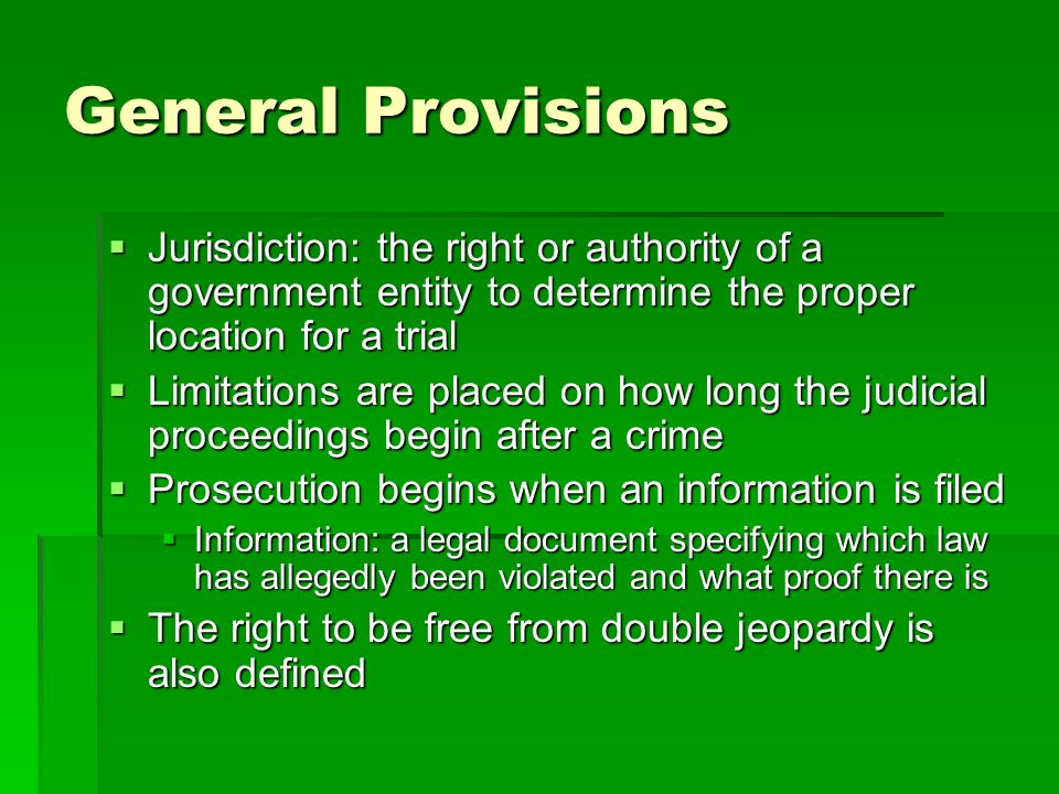 General Provisions Jurisdiction: the right or authority of a government entity to determine the proper location for a trial.
