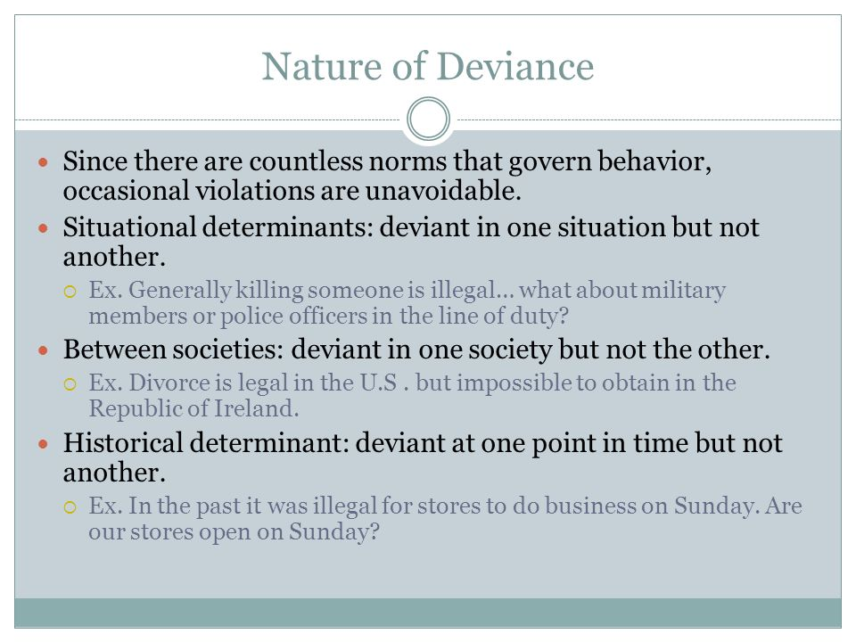 Nature of Deviance Since there are countless norms that govern behavior, occasional violations are unavoidable.