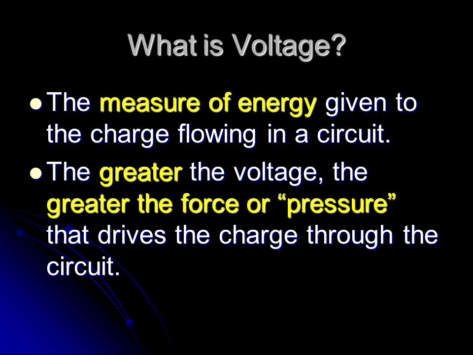 What is Voltage The measure of energy given to the charge flowing in a circuit.