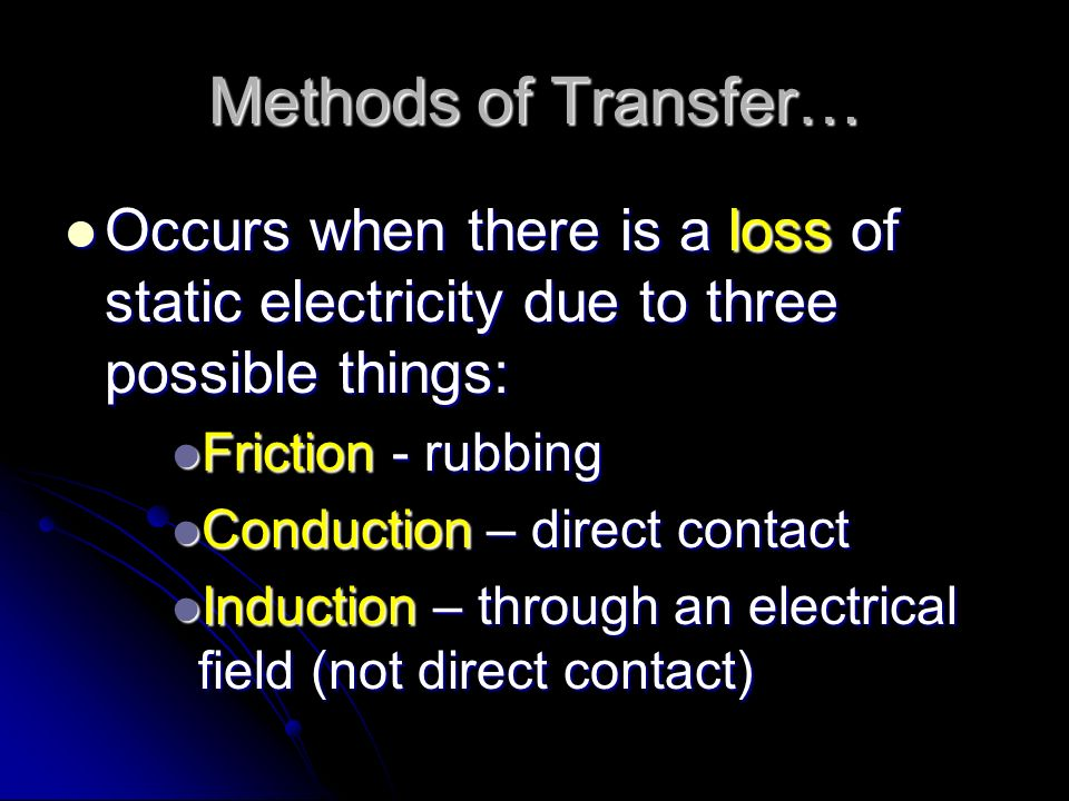 Methods of Transfer… Occurs when there is a loss of static electricity due to three possible things: