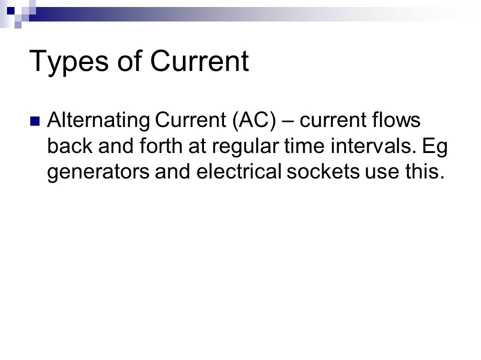 Types of Current Alternating Current (AC) – current flows back and forth at regular time intervals.