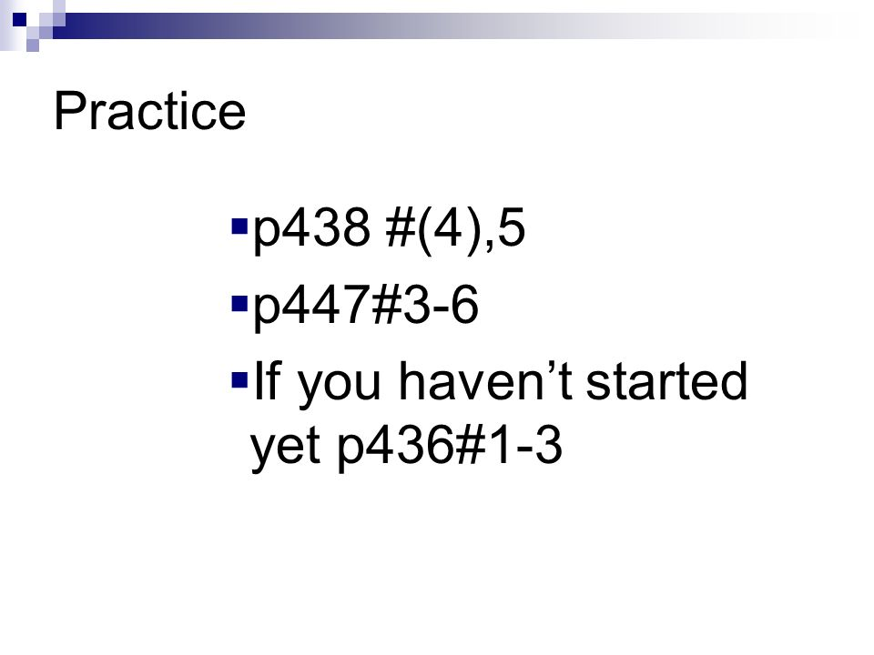 Practice p438 #(4),5 p447#3-6 If you haven't started yet p436#1-3