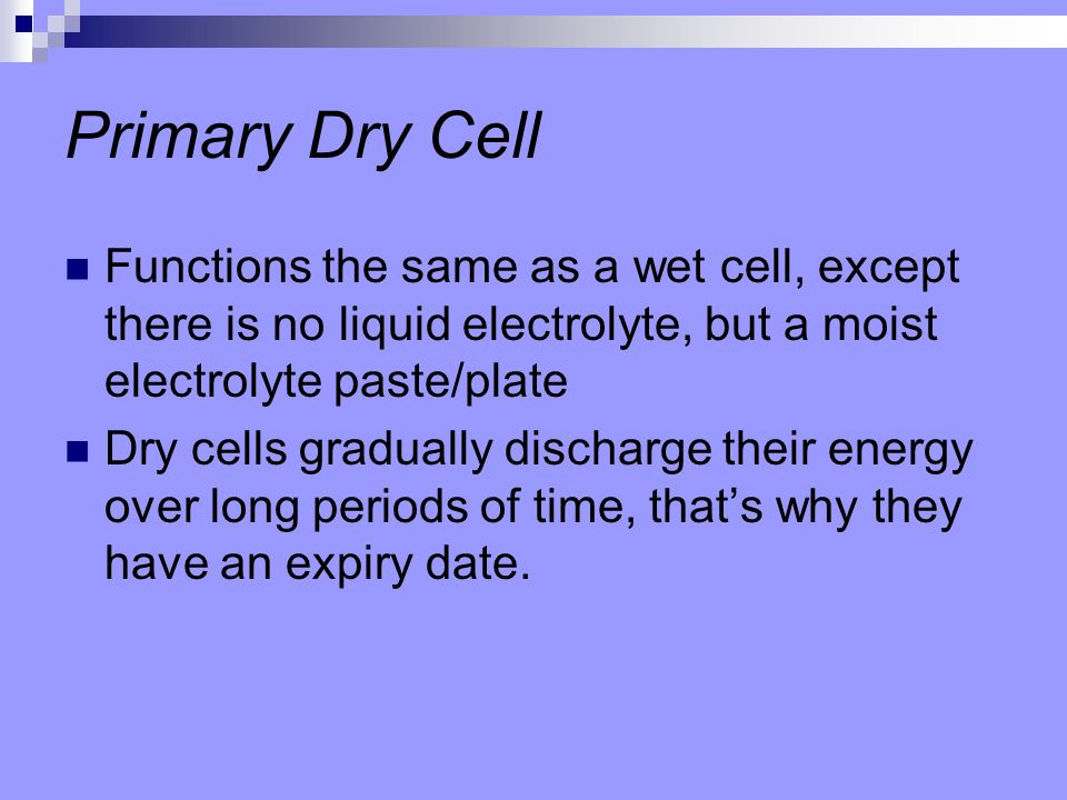 Primary Dry Cell Functions the same as a wet cell, except there is no liquid electrolyte, but a moist electrolyte paste/plate.