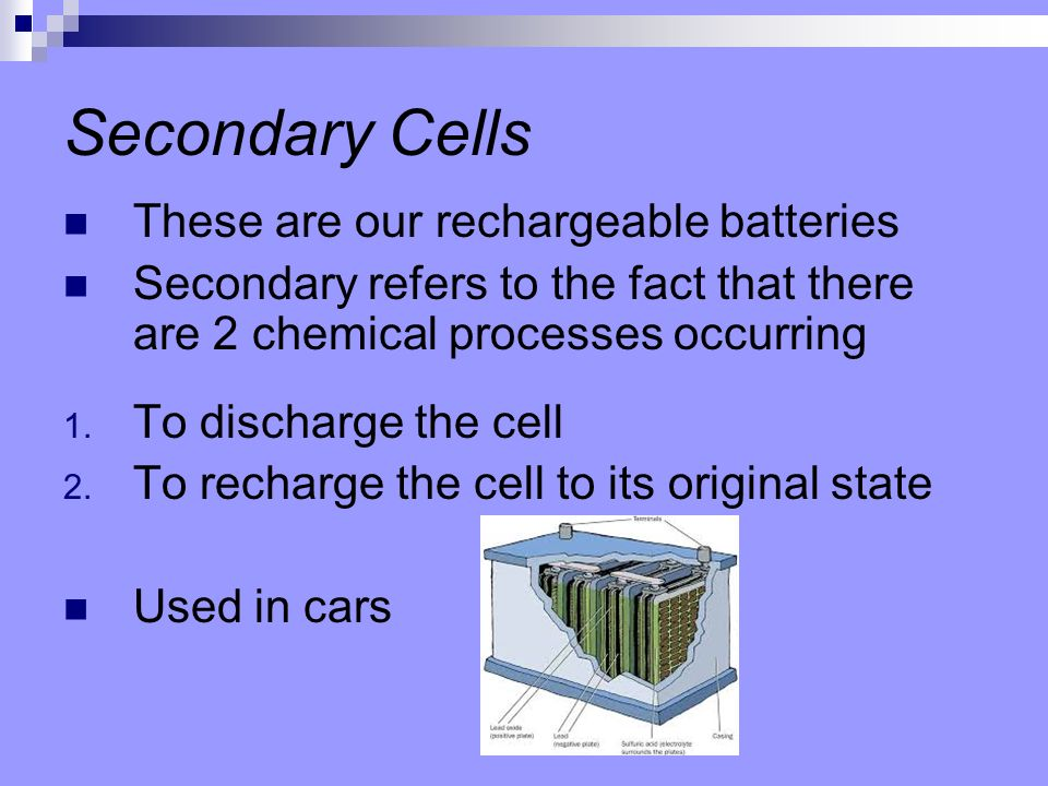 Secondary Cells These are our rechargeable batteries