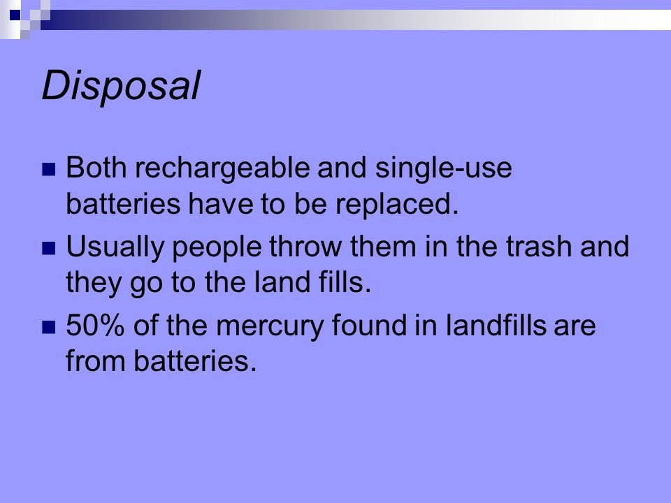 Disposal Both rechargeable and single-use batteries have to be replaced. Usually people throw them in the trash and they go to the land fills.