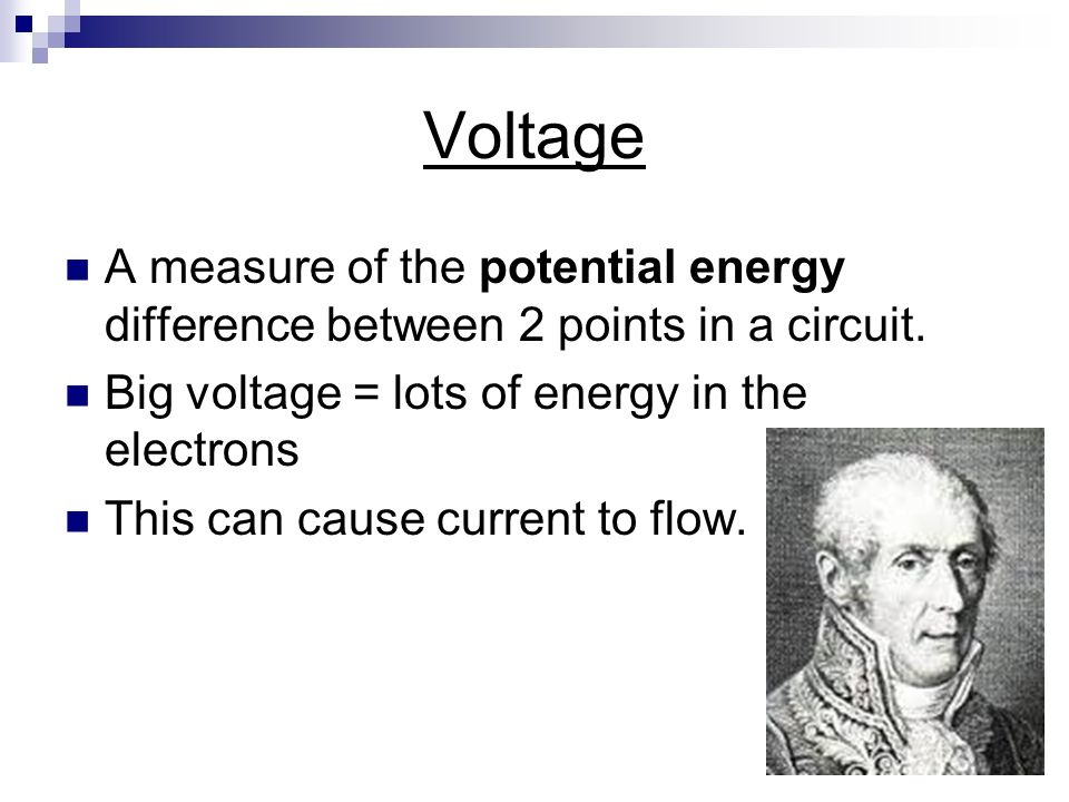 Voltage A measure of the potential energy difference between 2 points in a circuit. Big voltage = lots of energy in the electrons.