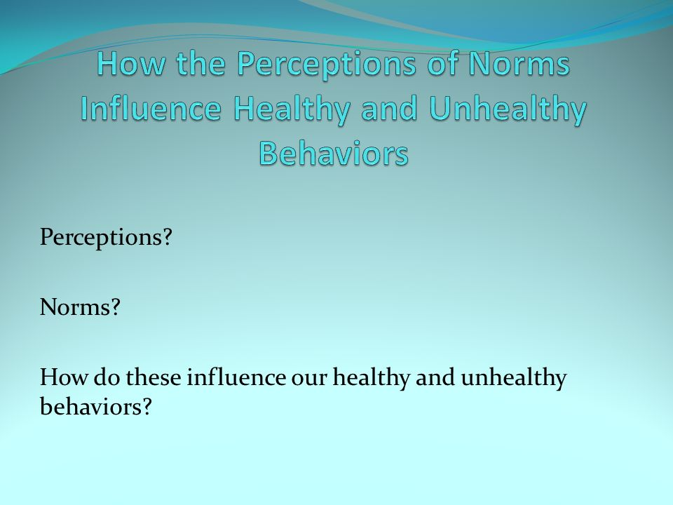 How the Perceptions of Norms Influence Healthy and Unhealthy Behaviors