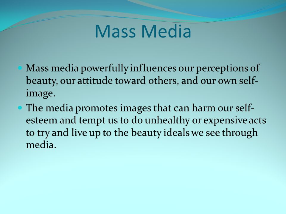 Mass Media Mass media powerfully influences our perceptions of beauty, our attitude toward others, and our own self-image.