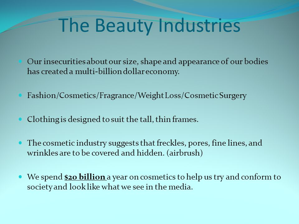 The Beauty Industries Our insecurities about our size, shape and appearance of our bodies has created a multi-billion dollar economy.