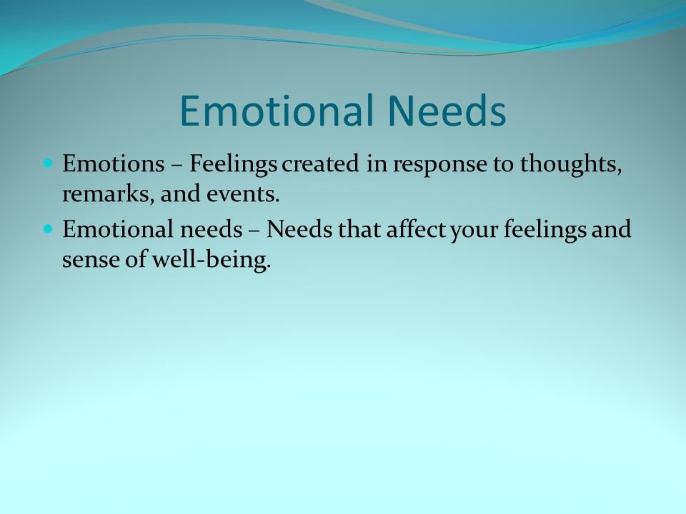 Emotional Needs Emotions – Feelings created in response to thoughts, remarks, and events.