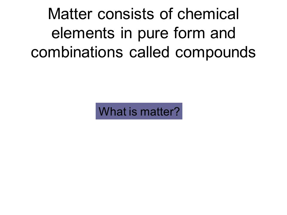 Matter consists of chemical elements in pure form and combinations called compounds