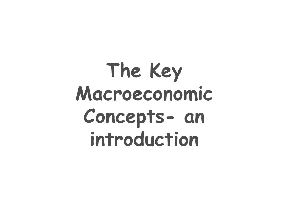 The Key Macroeconomic Concepts- an introduction