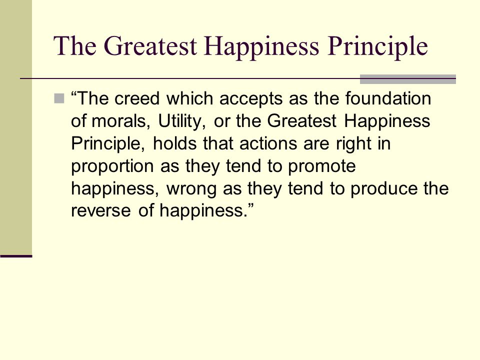 """utilitarianism and greatest happiness principle The basic idea of utilitarianism  the greatest happiness principle: """" actions are right in proportion as they tend to promote happiness, wrong as they tend to produce the reverse of happiness """" –john stuart mill."""