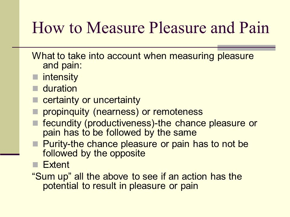 benthams measurements of pleasure and pain Explain benthams act utilitarianism uploaded by sophie meagher bentham claimed that 'an act is right if it delivers more pleasure than pain and wrong if it brings about more pleasure than pain.