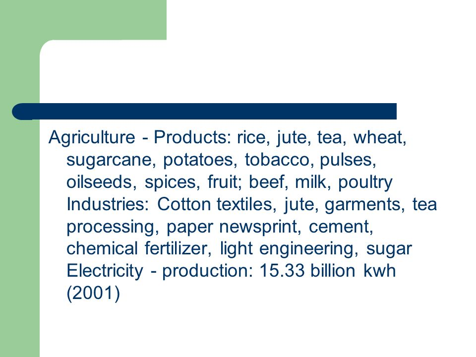 Agriculture - Products: rice, jute, tea, wheat, sugarcane, potatoes, tobacco, pulses, oilseeds, spices, fruit; beef, milk, poultry Industries: Cotton textiles, jute, garments, tea processing, paper newsprint, cement, chemical fertilizer, light engineering, sugar Electricity - production: 15.33 billion kwh (2001)