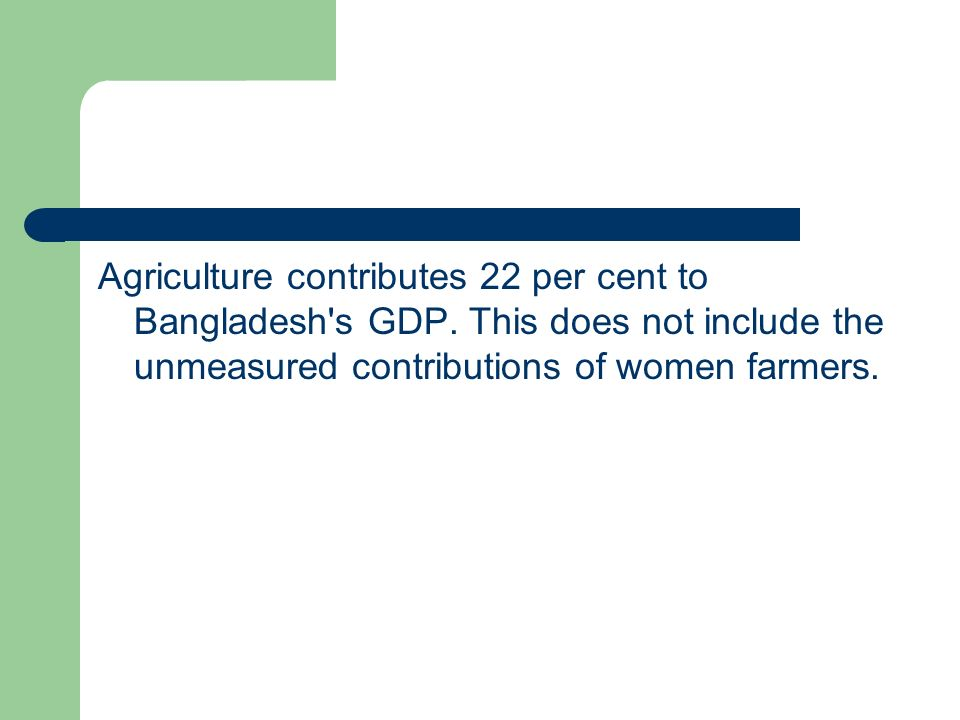 Agriculture contributes 22 per cent to Bangladesh s GDP