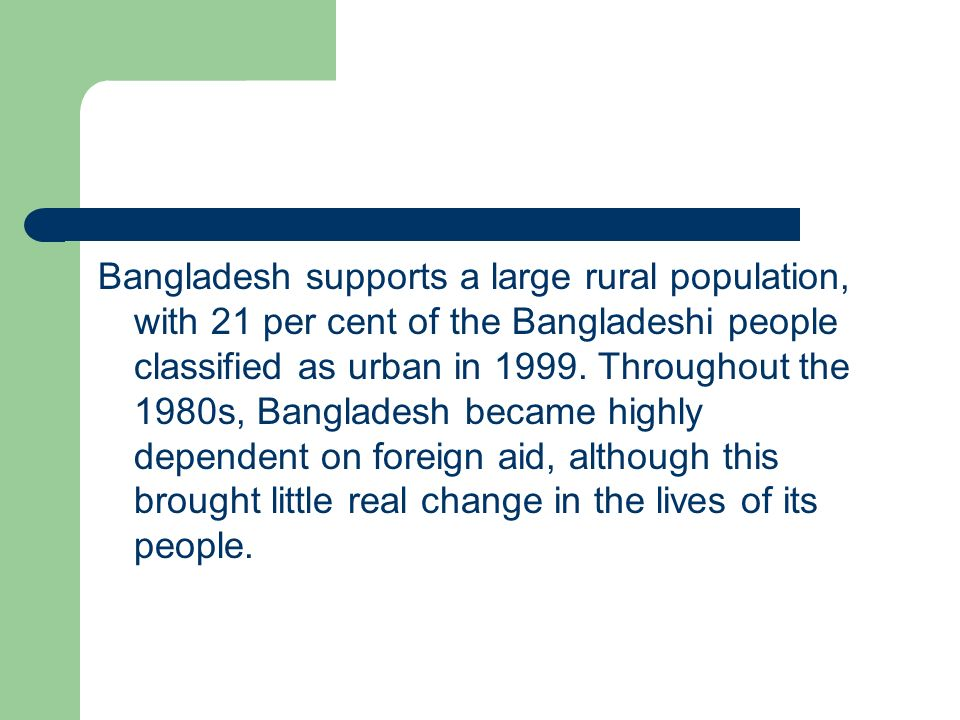Bangladesh supports a large rural population, with 21 per cent of the Bangladeshi people classified as urban in 1999.