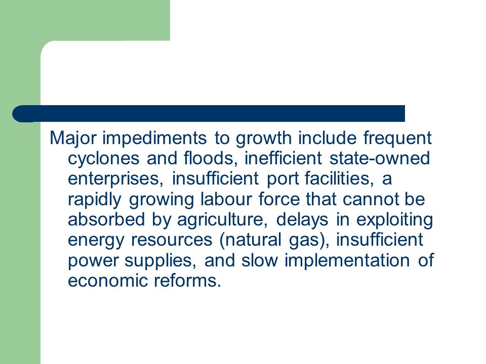 Major impediments to growth include frequent cyclones and floods, inefficient state-owned enterprises, insufficient port facilities, a rapidly growing labour force that cannot be absorbed by agriculture, delays in exploiting energy resources (natural gas), insufficient power supplies, and slow implementation of economic reforms.