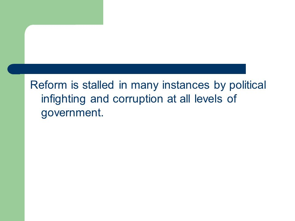 Reform is stalled in many instances by political infighting and corruption at all levels of government.