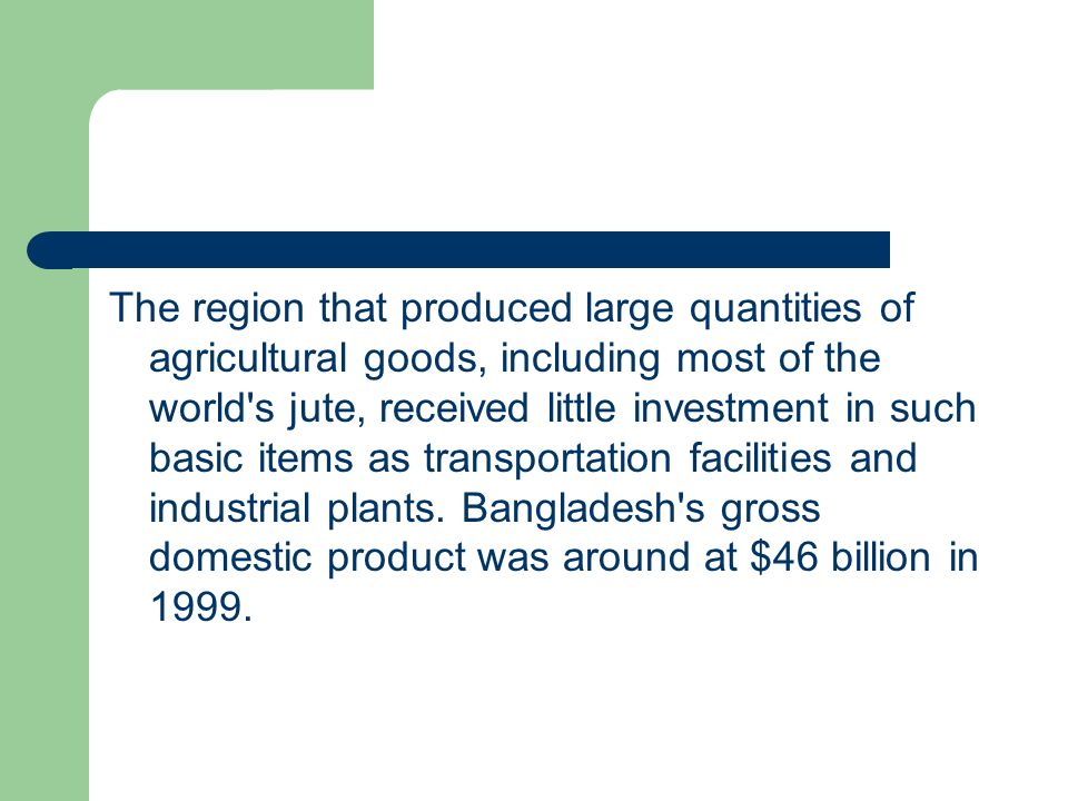 The region that produced large quantities of agricultural goods, including most of the world s jute, received little investment in such basic items as transportation facilities and industrial plants.