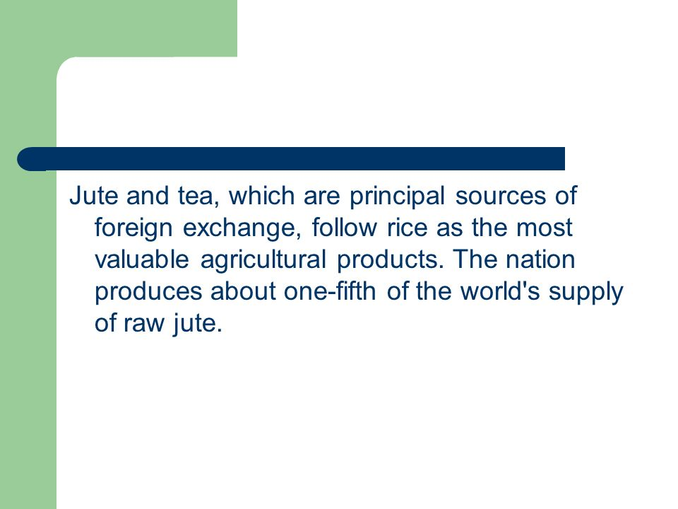 Jute and tea, which are principal sources of foreign exchange, follow rice as the most valuable agricultural products.