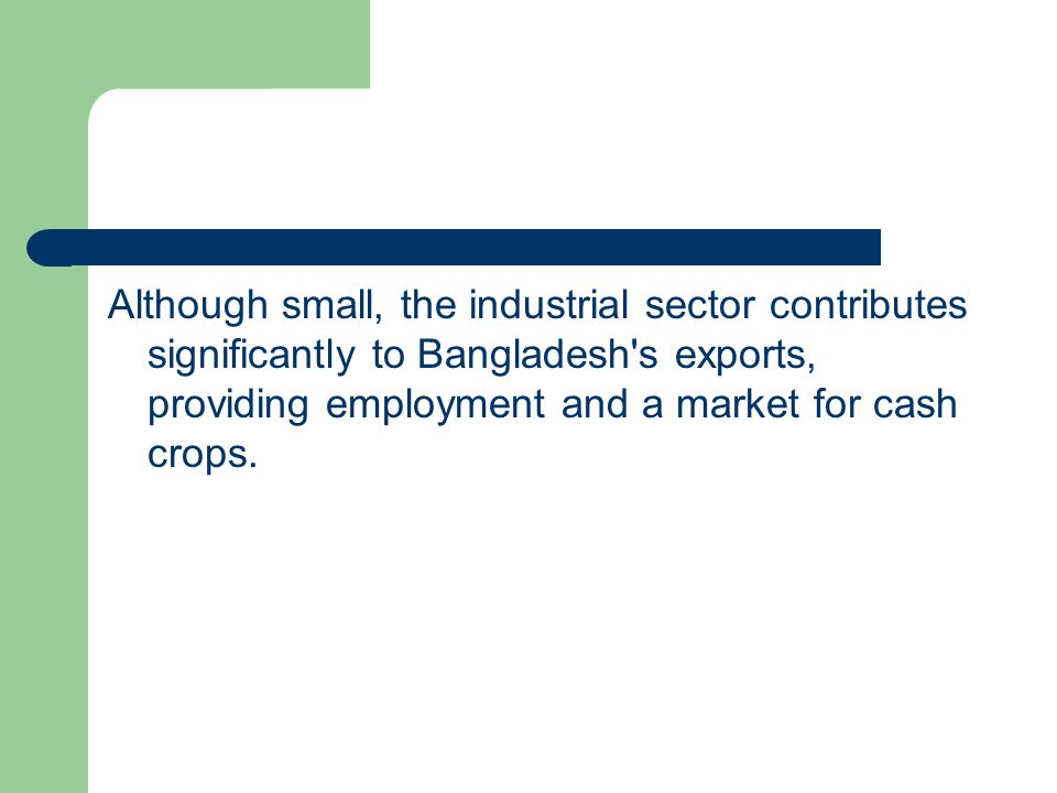 Although small, the industrial sector contributes significantly to Bangladesh s exports, providing employment and a market for cash crops.