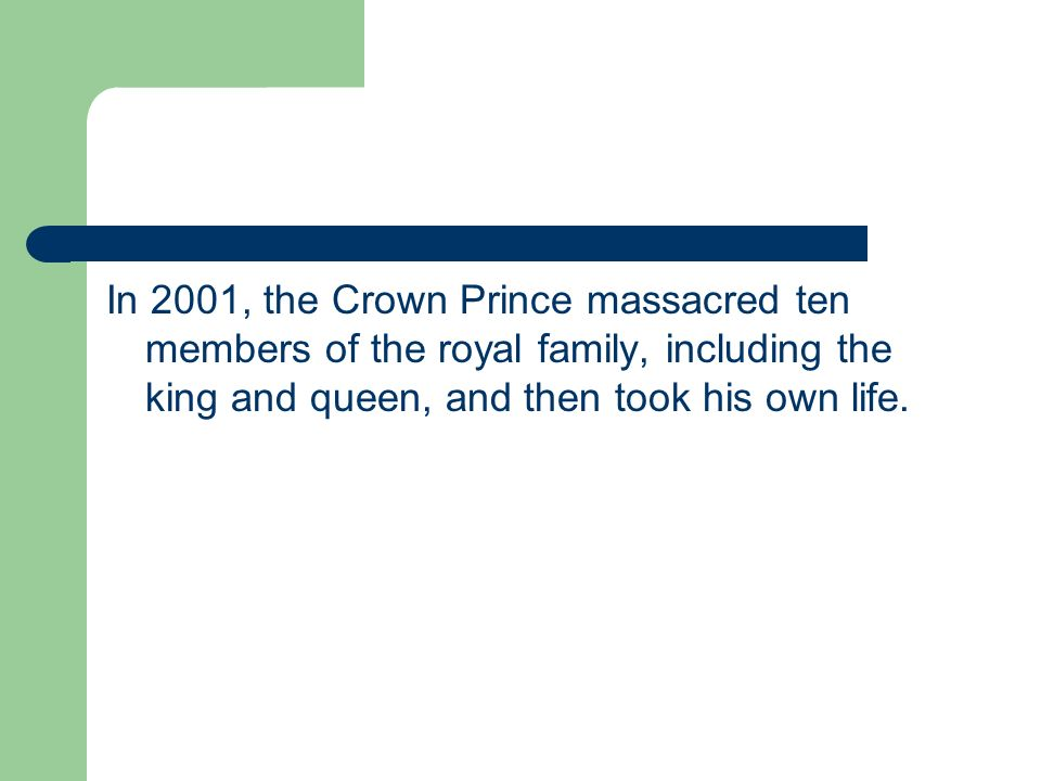 In 2001, the Crown Prince massacred ten members of the royal family, including the king and queen, and then took his own life.