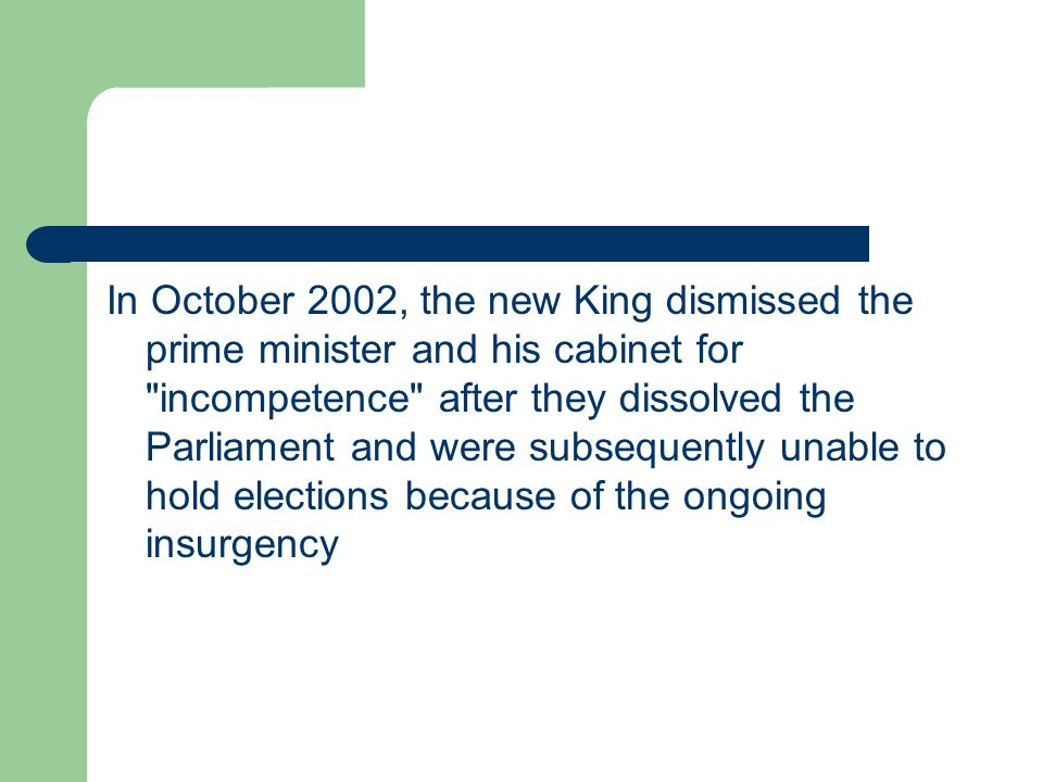 In October 2002, the new King dismissed the prime minister and his cabinet for incompetence after they dissolved the Parliament and were subsequently unable to hold elections because of the ongoing insurgency