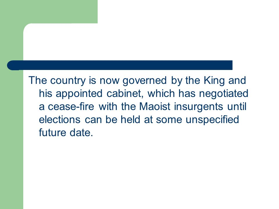 The country is now governed by the King and his appointed cabinet, which has negotiated a cease-fire with the Maoist insurgents until elections can be held at some unspecified future date.