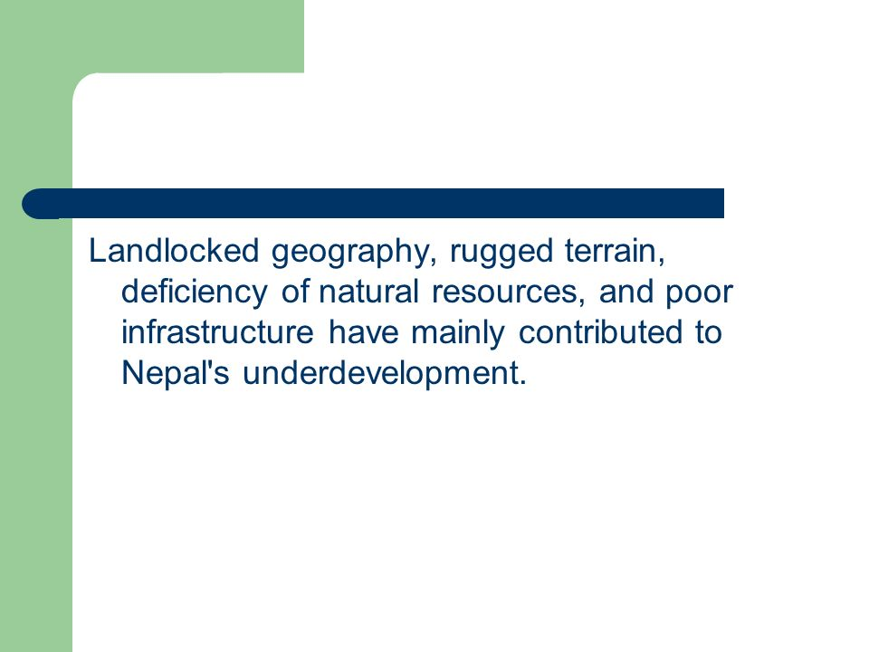 Landlocked geography, rugged terrain, deficiency of natural resources, and poor infrastructure have mainly contributed to Nepal s underdevelopment.