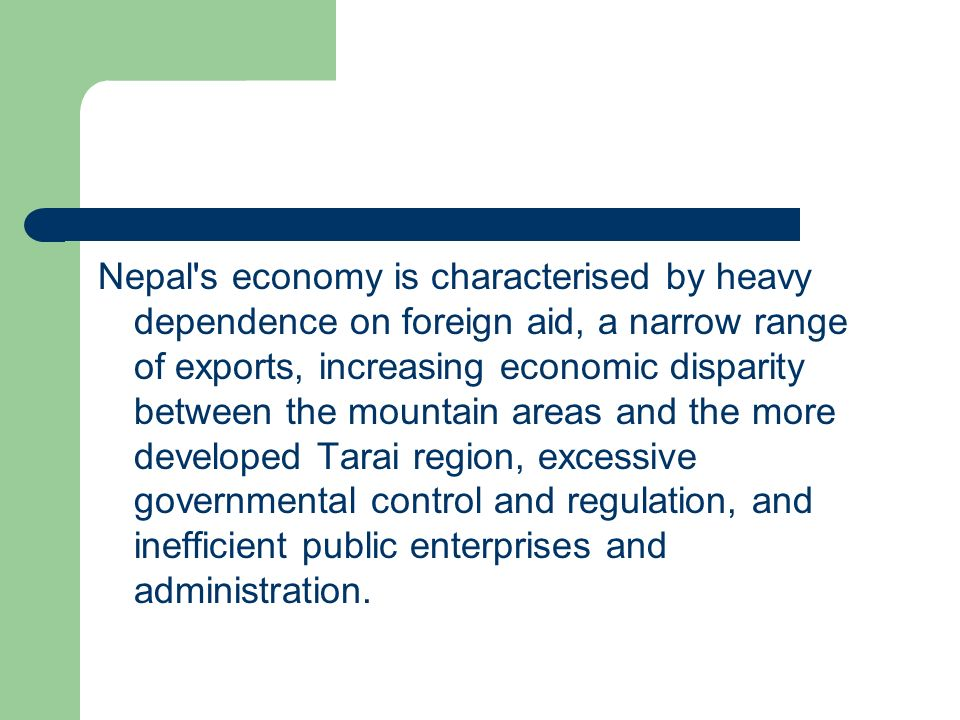 Nepal s economy is characterised by heavy dependence on foreign aid, a narrow range of exports, increasing economic disparity between the mountain areas and the more developed Tarai region, excessive governmental control and regulation, and inefficient public enterprises and administration.