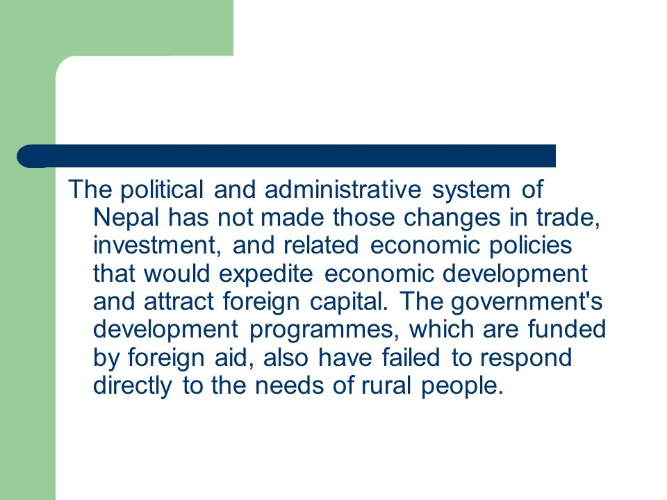 The political and administrative system of Nepal has not made those changes in trade, investment, and related economic policies that would expedite economic development and attract foreign capital.