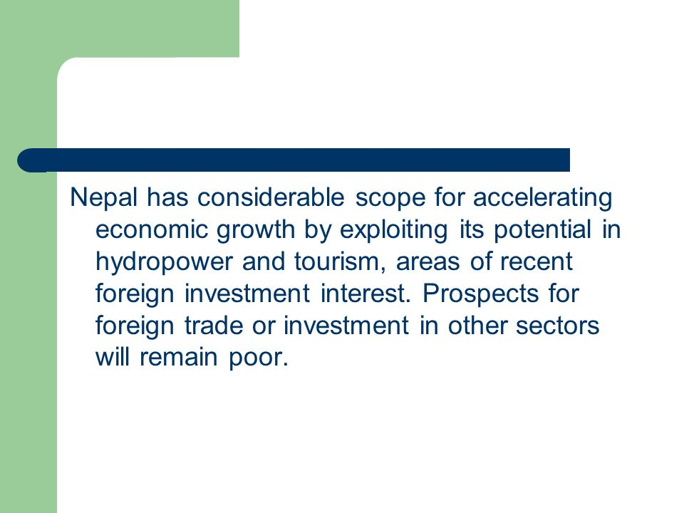 Nepal has considerable scope for accelerating economic growth by exploiting its potential in hydropower and tourism, areas of recent foreign investment interest.