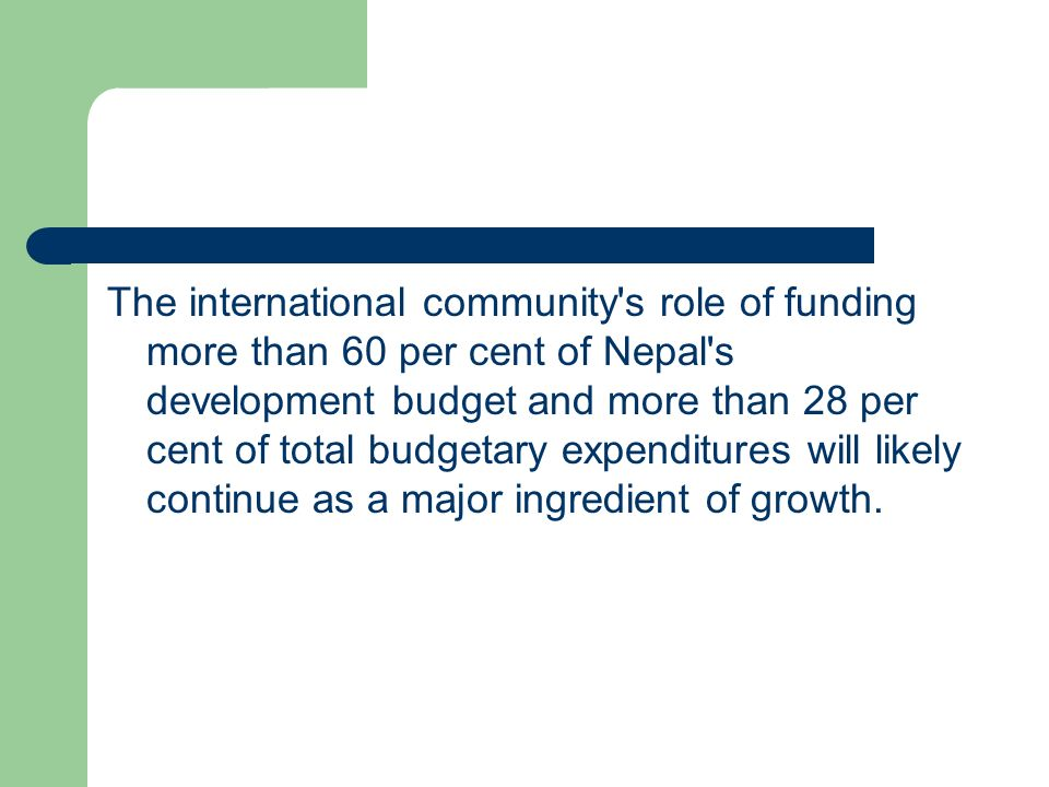 The international community s role of funding more than 60 per cent of Nepal s development budget and more than 28 per cent of total budgetary expenditures will likely continue as a major ingredient of growth.