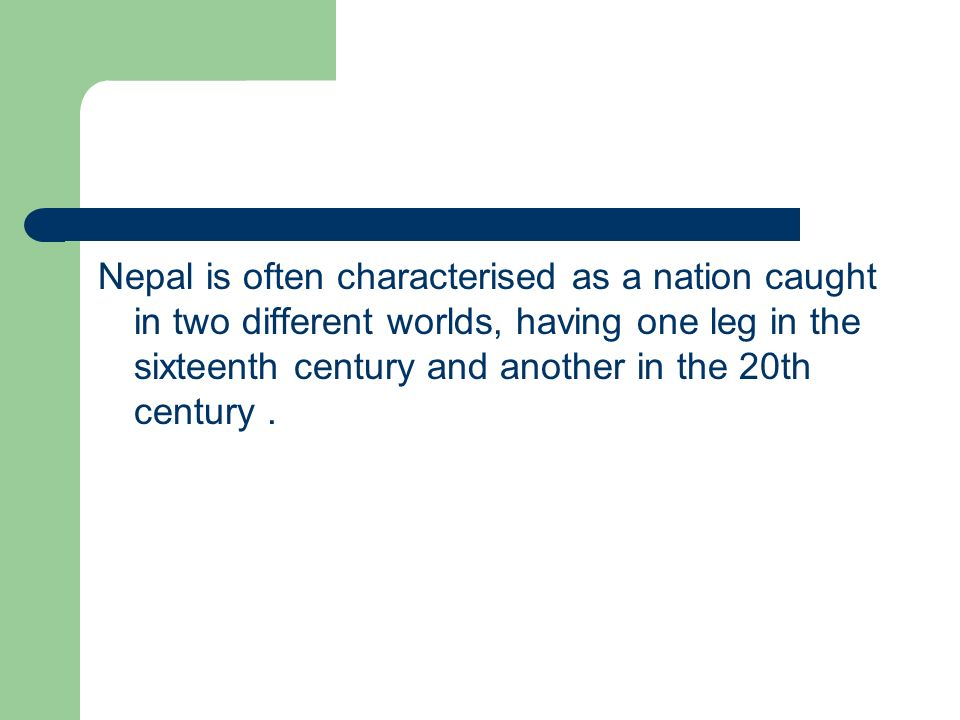 Nepal is often characterised as a nation caught in two different worlds, having one leg in the sixteenth century and another in the 20th century .