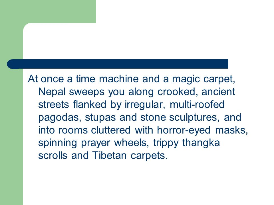 At once a time machine and a magic carpet, Nepal sweeps you along crooked, ancient streets flanked by irregular, multi-roofed pagodas, stupas and stone sculptures, and into rooms cluttered with horror-eyed masks, spinning prayer wheels, trippy thangka scrolls and Tibetan carpets.
