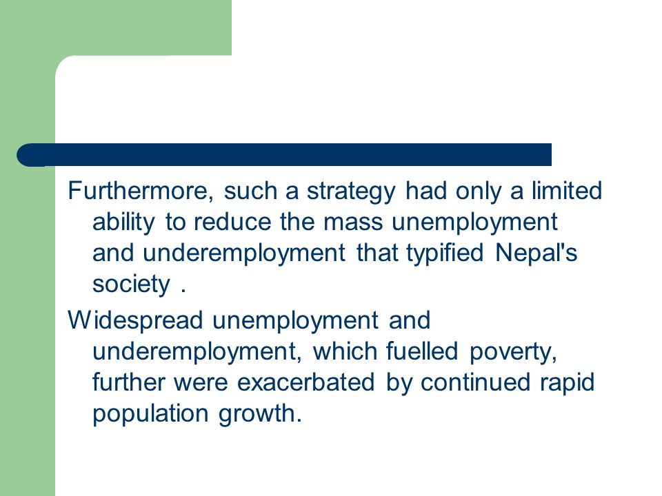 Furthermore, such a strategy had only a limited ability to reduce the mass unemployment and underemployment that typified Nepal s society .