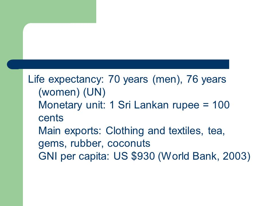 Life expectancy: 70 years (men), 76 years (women) (UN) Monetary unit: 1 Sri Lankan rupee = 100 cents Main exports: Clothing and textiles, tea, gems, rubber, coconuts GNI per capita: US $930 (World Bank, 2003)