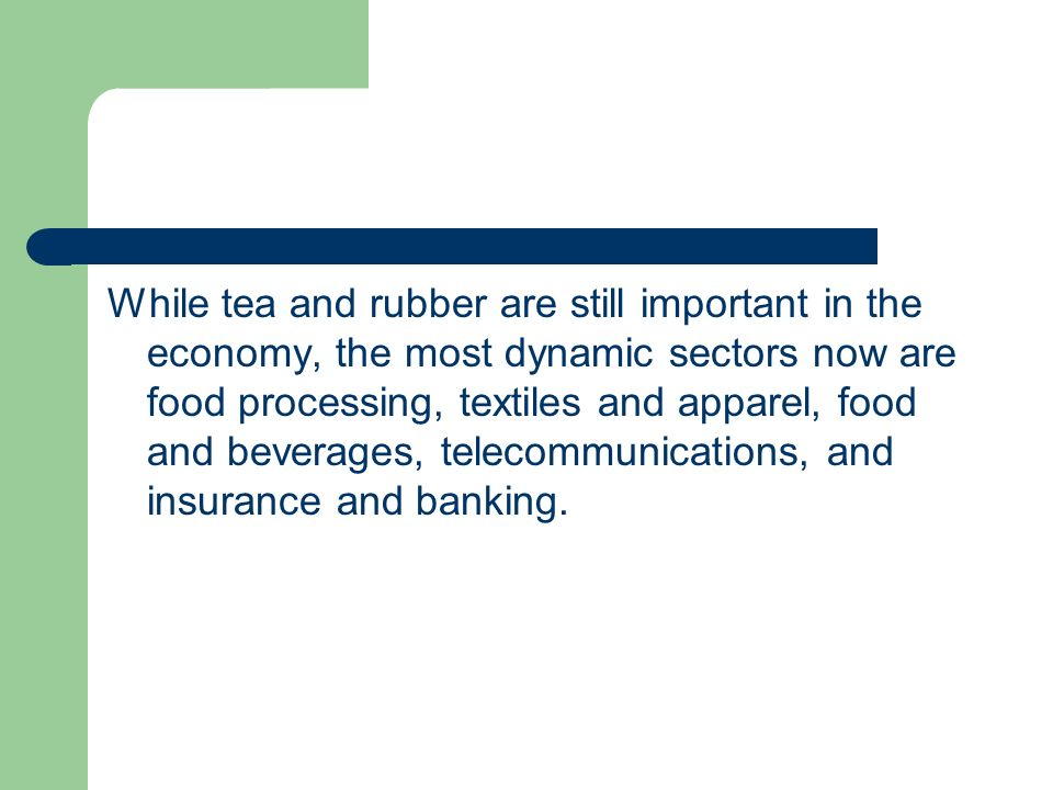 While tea and rubber are still important in the economy, the most dynamic sectors now are food processing, textiles and apparel, food and beverages, telecommunications, and insurance and banking.