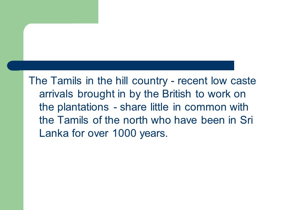 The Tamils in the hill country - recent low caste arrivals brought in by the British to work on the plantations - share little in common with the Tamils of the north who have been in Sri Lanka for over 1000 years.