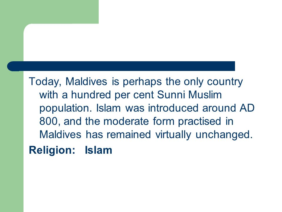 Today, Maldives is perhaps the only country with a hundred per cent Sunni Muslim population. Islam was introduced around AD 800, and the moderate form practised in Maldives has remained virtually unchanged.