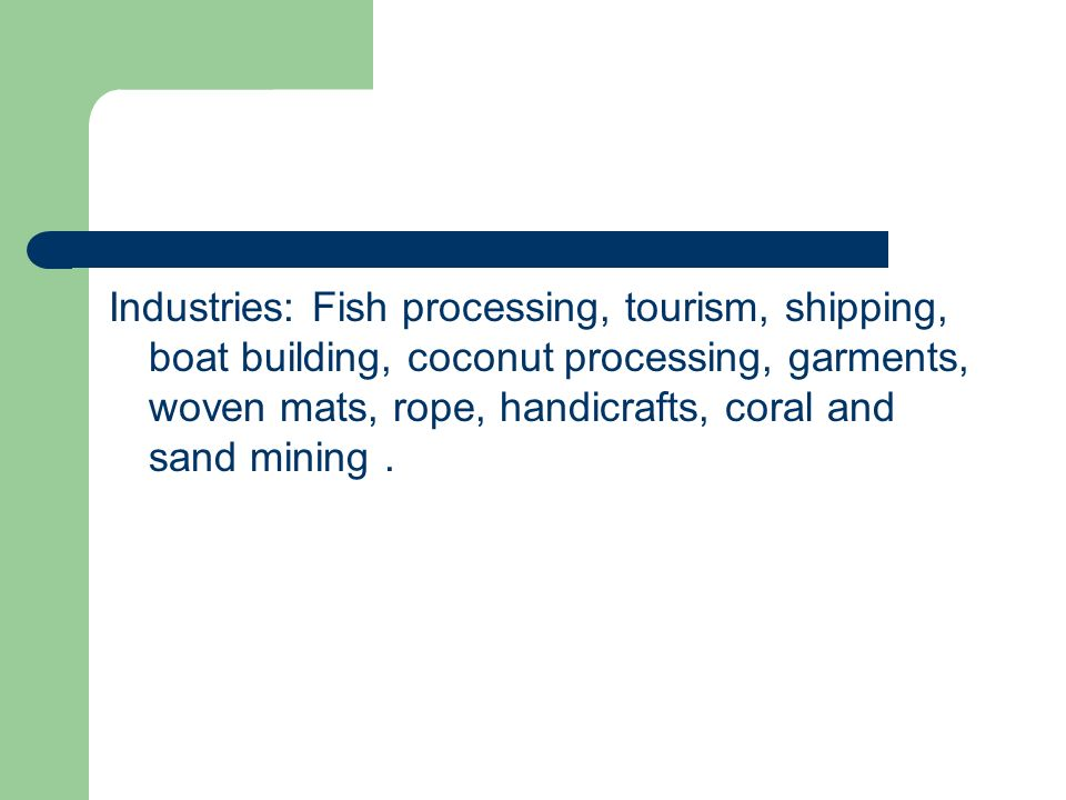 Industries: Fish processing, tourism, shipping, boat building, coconut processing, garments, woven mats, rope, handicrafts, coral and sand mining .